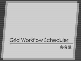Grid Workflow Scheduler
