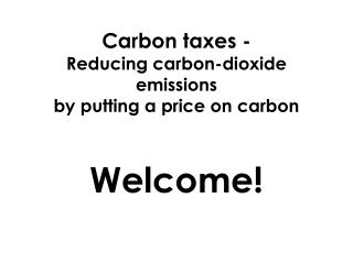 Carbon  taxes - Reducing  carbon-dioxide emissions  by  putting a price on carbon