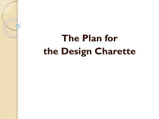 The Plan for  the  Design  Charette