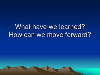 What have we learned? How can we move forward?