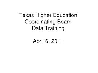 Texas Higher Education Coordinating Board Data Training April 6, 2011