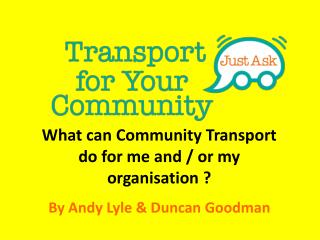 What can Community Transport do for me and / or my organisation ? By Andy Lyle & Duncan Goodman