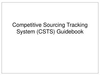 Competitive Sourcing Tracking System (CSTS) Guidebook