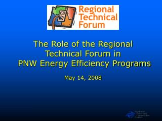 The Role of the Regional Technical Forum in  PNW Energy Efficiency Programs May 14, 2008