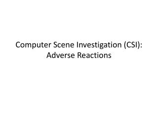 Computer Scene Investigation (CSI): Adverse Reactions