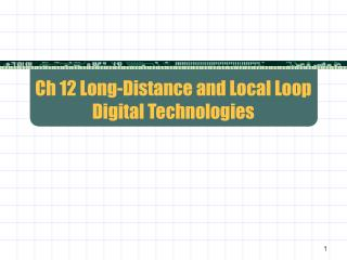 Ch 12 Long-Distance and Local Loop Digital Technologies