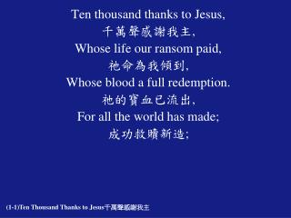 Ten thousand thanks to Jesus, 千萬聲感謝我主 , Whose life our ransom paid, 祂命為我傾到 ,
