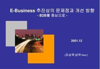 E-Business  추진상의 문제점과 개선 방향 - B2B 를 중심으로  -
