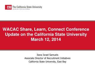 WACAC Share, Learn, Connect Conference Update on the California State University March 12, 2014