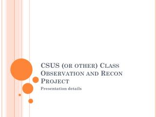 CSUS (or other) Class Observation and Recon Project