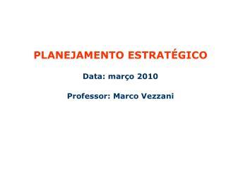 PLANEJAMENTO ESTRATÉGICO  Data: março 2010 Professor: Marco Vezzani
