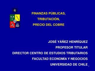 FINANZAS PÚBLICAS,  TRIBUTACIÓN, PRECIO DEL COBRE JOSÉ YÁÑEZ HENRÍQUEZ PROFESOR TITULAR