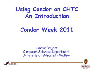 Using Condor on CHTC An Introduction Condor Week 2011
