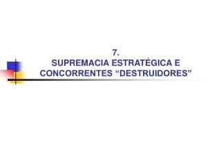 """7.  SUPREMACIA ESTRATÉGICA E CONCORRENTES """"DESTRUIDORES"""""""