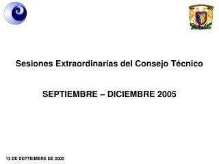 Sesiones Extraordinarias del Consejo Técnico SEPTIEMBRE – DICIEMBRE 2005