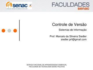 Controle de Versão Sistemas de Informação Prof. Marcelo da Silveira Siedler siedler.prf@gmail