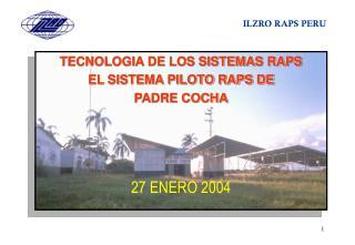 TECNOLOGIA DE LOS SISTEMAS RAPS EL SISTEMA PILOTO RAPS DE PADRE COCHA 27 ENERO 2004