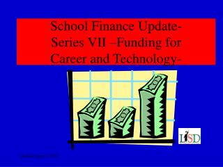 School Finance Update-  Series VII –Funding for  Career and Technology-