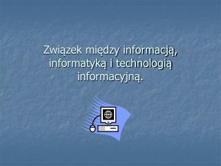 Zwiazek miedzy informacja, informatyka i technologia informacyjna.
