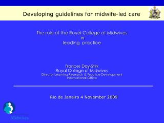 The role of the Royal College of Midwives  in  leading  practice     Frances Day-Stirk Royal College of Midwives Directo