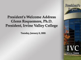 President's Welcome Address Glenn Roquemore, Ph.D. President, Irvine Valley College