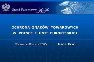 OCHRONA  ZNAKÓW  TOWAROWYCH W  POLSCE  I  UNII  EUROPEJSKIEJ Warszawa, 30 marca 2006r. Marta  Czyż