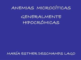ANEMIAS  MICROCÍTICAS GENERALMENTE HIPOCRÓMICAS MARÍA ESTHER DESCHAMPS LAGO