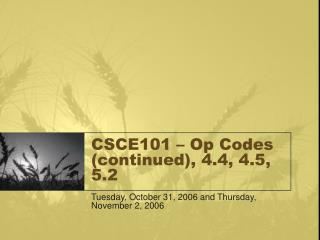 CSCE101 – Op Codes (continued), 4.4, 4.5, 5.2