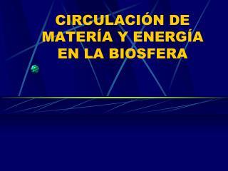 CIRCULACIÓN DE MATERÍA Y ENERGÍA EN LA BIOSFERA
