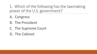 1.  Which of the following has the lawmaking power of the U.S. government?