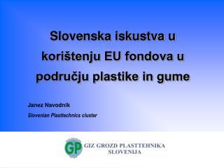 Slovenska iskustva u kori tenju EU fondova u podrucju plastike in gume   Janez Navodnik Slovenian Plasttechnics cluster