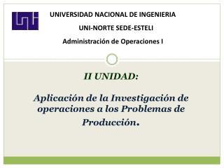 II UNIDAD:   Aplicaci n de la Investigaci n de operaciones a los Problemas de Producci n.