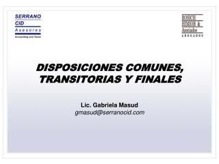 DISPOSICIONES COMUNES, TRANSITORIAS Y FINALES Lic. Gabriela Masud gmasud@serranocid