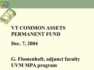 VT COMMON ASSETS PERMANENT FUND Dec. 7, 2004 G. Flomenhoft, adjunct faculty UVM MPA program