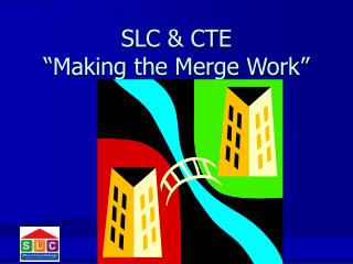 SLC  CTE  Making the Merge Work