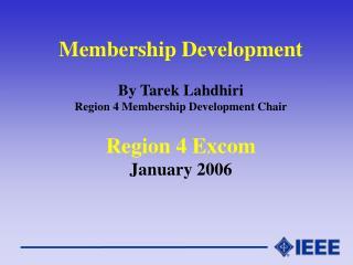 Membership Development By Tarek Lahdhiri Region 4 Membership Development Chair Region 4 Excom