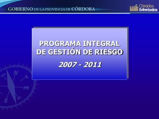 PROGRAMA INTEGRAL DE GESTIÓN DE RIESGO 2007 - 2011