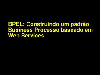 BPEL: Construindo um padr�o Business Processo baseado em Web Services