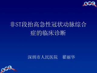 非ST段抬高急性冠状动脉综合 症的临床诊断    深圳市人民医院  翟丽华