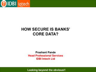 HOW SECURE IS BANKS   CORE DATA    Prashant Pande Head Professional Services IDBI Intech Ltd