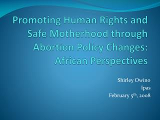 Promoting Human Rights and Safe Motherhood through Abortion Policy Changes: African Perspectives