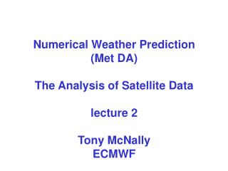 Numerical Weather Prediction  (Met DA) The Analysis of Satellite Data  lecture 2 Tony McNally