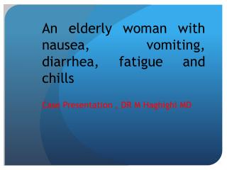 An elderly woman with nausea, vomiting, diarrhea, fatigue and chills