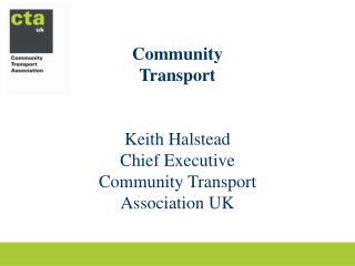 Community Transport Keith Halstead Chief Executive Community Transport Association UK