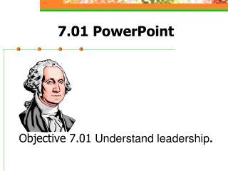 7.01 PowerPoint Objective 7.01 Understand leadership .