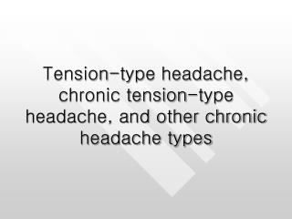 Tension-type headache, chronic tension-type headache, and other chronic headache types