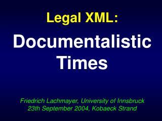 Legal XML: Documentalistic Times Friedrich Lachmayer, University of Innsbruck