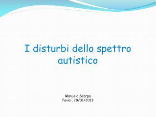 I disturbi dello spettro autistico Manuela Scarpa Pavia , 28/01/2013