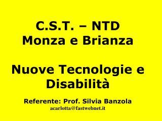 C.S.T. – NTD Monza e Brianza Nuove Tecnologie e Disabilità Referente: Prof. Silvia Banzola