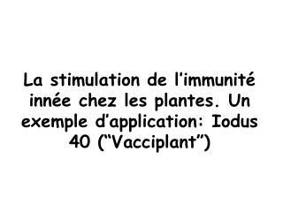 La stimulation de l immunit  inn e chez les plantes. Un exemple d application: Iodus 40  Vacciplant